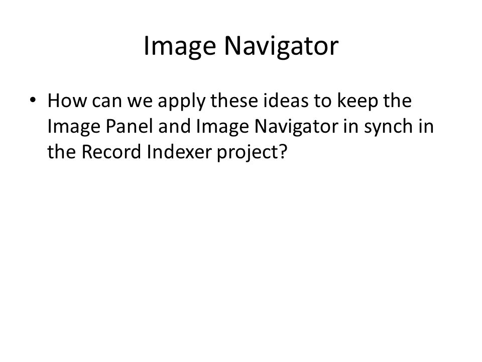 Image Navigator How can we apply these ideas to keep the Image Panel and Image Navigator in synch in the Record Indexer project?