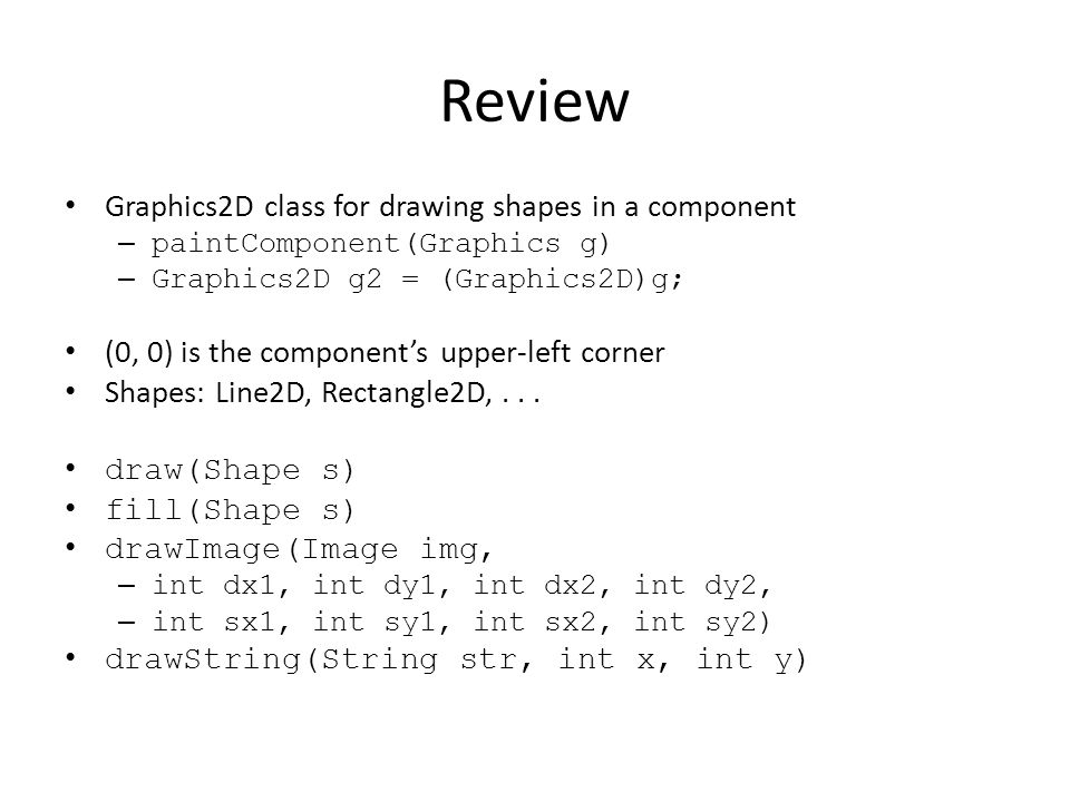 Review Graphics2D class for drawing shapes in a component – paintComponent(Graphics g) – Graphics2D g2 = (Graphics2D)g; (0, 0) is the components upper-left corner Shapes: Line2D, Rectangle2D,...