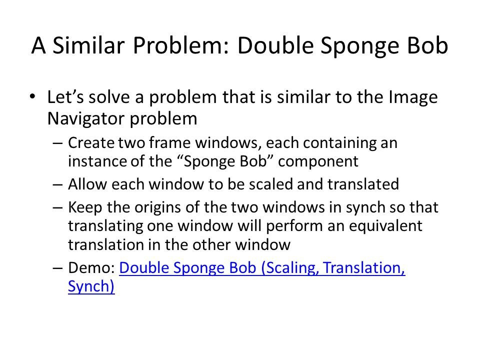 A Similar Problem: Double Sponge Bob Lets solve a problem that is similar to the Image Navigator problem – Create two frame windows, each containing an instance of the Sponge Bob component – Allow each window to be scaled and translated – Keep the origins of the two windows in synch so that translating one window will perform an equivalent translation in the other window – Demo: Double Sponge Bob (Scaling, Translation, Synch)Double Sponge Bob (Scaling, Translation, Synch)