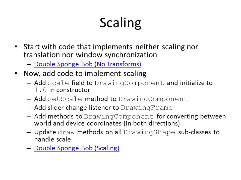 Scaling Start with code that implements neither scaling nor translation nor window synchronization – Double Sponge Bob (No Transforms) Double Sponge Bob (No Transforms) Now, add code to implement scaling – Add scale field to DrawingComponent and initialize to 1.0 in constructor – Add setScale method to DrawingComponent – Add slider change listener to DrawingFrame – Add methods to DrawingComponent for converting between world and device coordinates (in both directions) – Update draw methods on all DrawingShape sub-classes to handle scale – Double Sponge Bob (Scaling) Double Sponge Bob (Scaling)