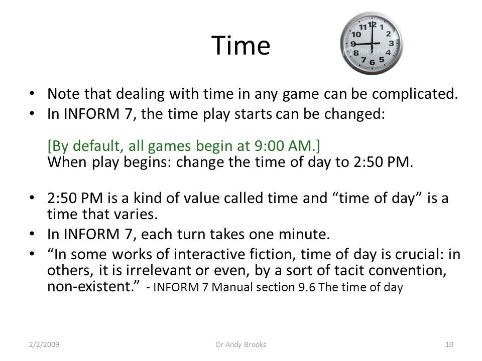Time Note that dealing with time in any game can be complicated. In INFORM 7, the time play starts can be changed: [By default, all games begin at 9:0