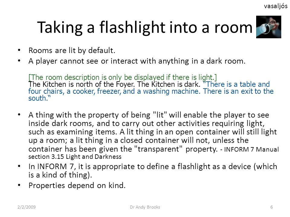 Taking a flashlight into a room Rooms are lit by default. A player cannot see or interact with anything in a dark room. [The room description is only