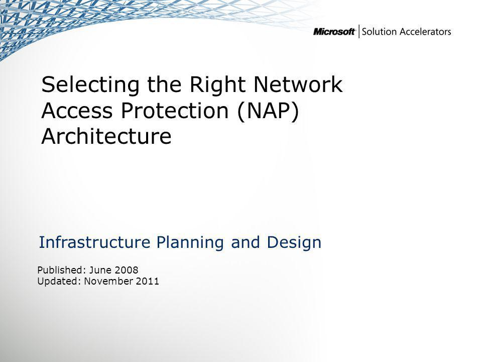 Selecting the Right Network Access Protection (NAP) Architecture Infrastructure Planning and Design Published: June 2008 Updated: November 2011