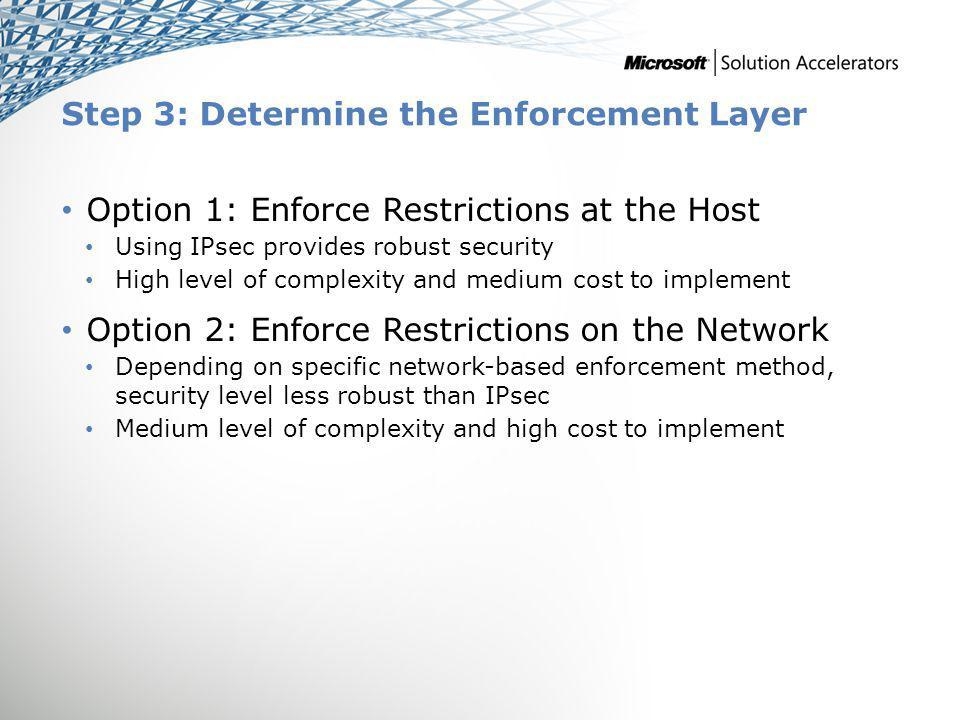 Step 3: Determine the Enforcement Layer Option 1: Enforce Restrictions at the Host Using IPsec provides robust security High level of complexity and medium cost to implement Option 2: Enforce Restrictions on the Network Depending on specific network-based enforcement method, security level less robust than IPsec Medium level of complexity and high cost to implement