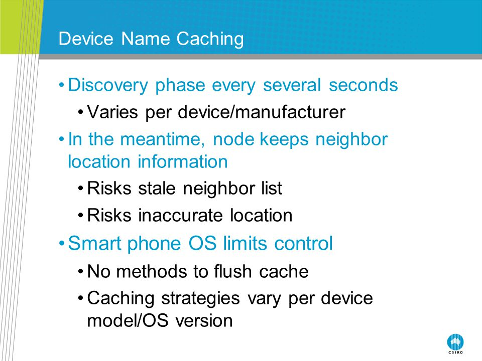 Device Name Caching Discovery phase every several seconds Varies per device/manufacturer In the meantime, node keeps neighbor location information Risks stale neighbor list Risks inaccurate location Smart phone OS limits control No methods to flush cache Caching strategies vary per device model/OS version