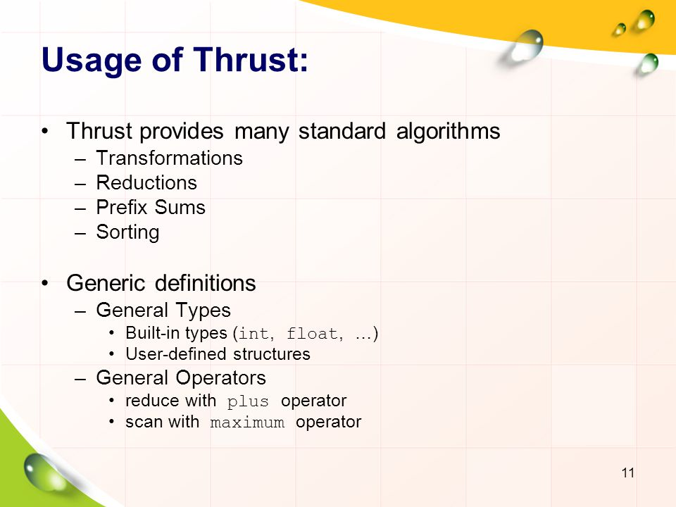 Usage of Thrust: Thrust provides many standard algorithms –Transformations –Reductions –Prefix Sums –Sorting Generic definitions –General Types Built-in types ( int, float, …) User-defined structures –General Operators reduce with plus operator scan with maximum operator 11