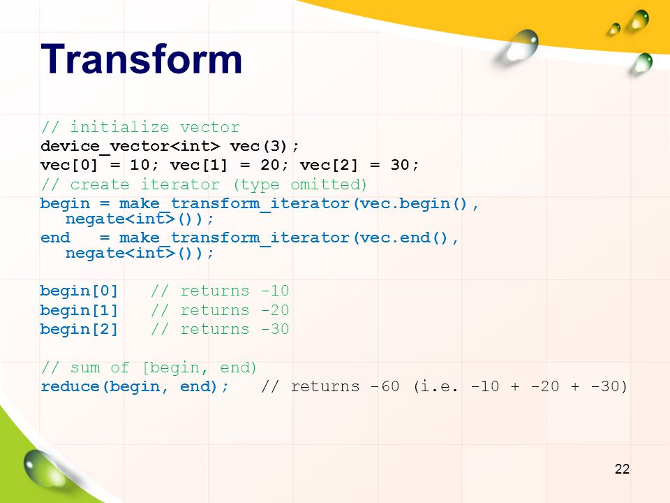 Transform // initialize vector device_vector vec(3); vec[0] = 10; vec[1] = 20; vec[2] = 30; // create iterator (type omitted) begin = make_transform_iterator(vec.begin(), negate ()); end = make_transform_iterator(vec.end(), negate ()); begin[0] // returns -10 begin[1] // returns -20 begin[2] // returns -30 // sum of [begin, end) reduce(begin, end); // returns -60 (i.e.