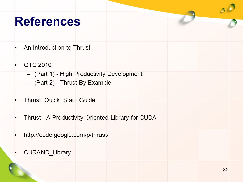 References An Introduction to Thrust GTC 2010 –(Part 1) - High Productivity Development –(Part 2) - Thrust By Example Thrust_Quick_Start_Guide Thrust - A Productivity-Oriented Library for CUDA http://code.google.com/p/thrust/ CURAND_Library 32