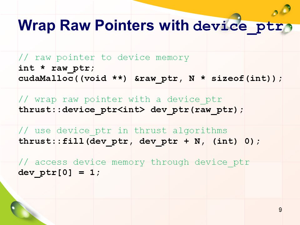 Wrap Raw Pointers with device_ptr // raw pointer to device memory int * raw_ptr; cudaMalloc((void **) &raw_ptr, N * sizeof(int)); // wrap raw pointer with a device_ptr thrust::device_ptr dev_ptr(raw_ptr); // use device_ptr in thrust algorithms thrust::fill(dev_ptr, dev_ptr + N, (int) 0); // access device memory through device_ptr dev_ptr[0] = 1; 9
