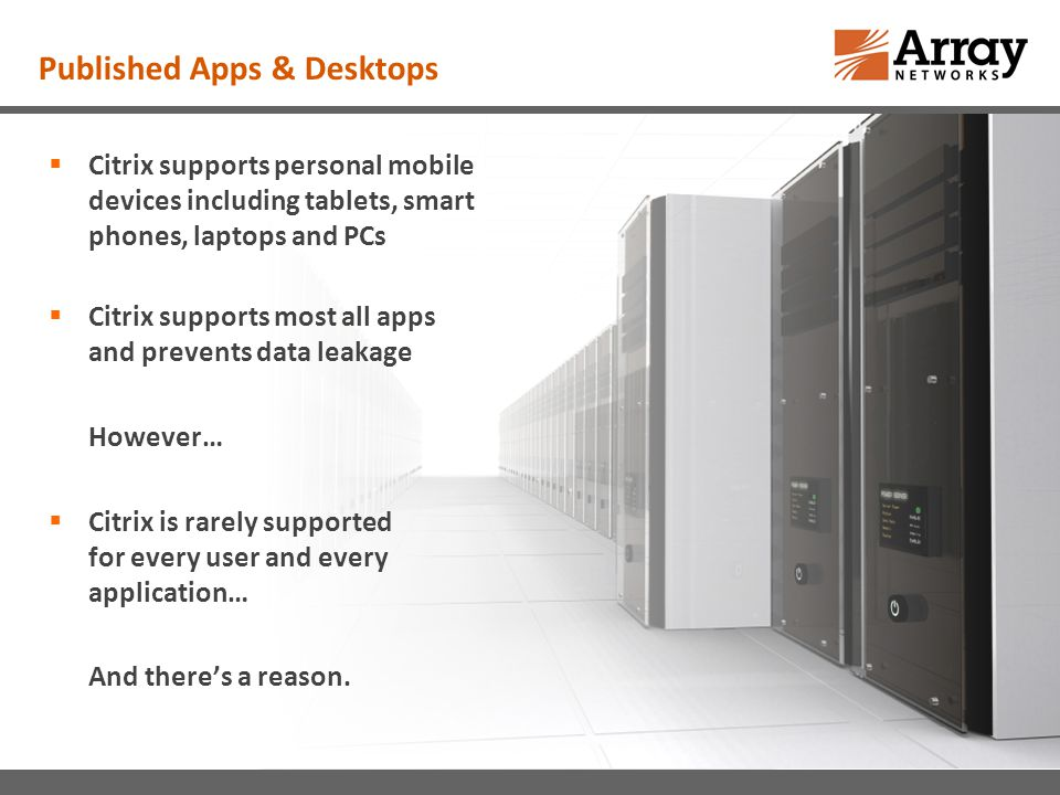 Published Apps & Desktops Citrix supports personal mobile devices including tablets, smart phones, laptops and PCs Citrix supports most all apps and prevents data leakage However… Citrix is rarely supported for every user and every application… And theres a reason.