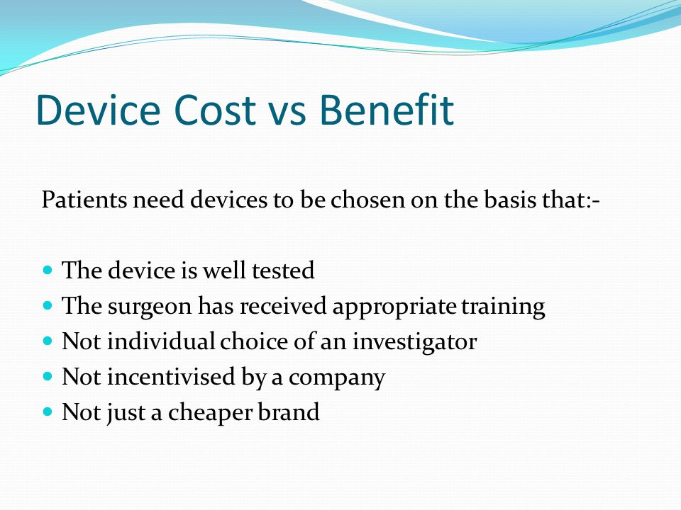 Device Cost vs Benefit Patients need devices to be chosen on the basis that:- The device is well tested The surgeon has received appropriate training Not individual choice of an investigator Not incentivised by a company Not just a cheaper brand