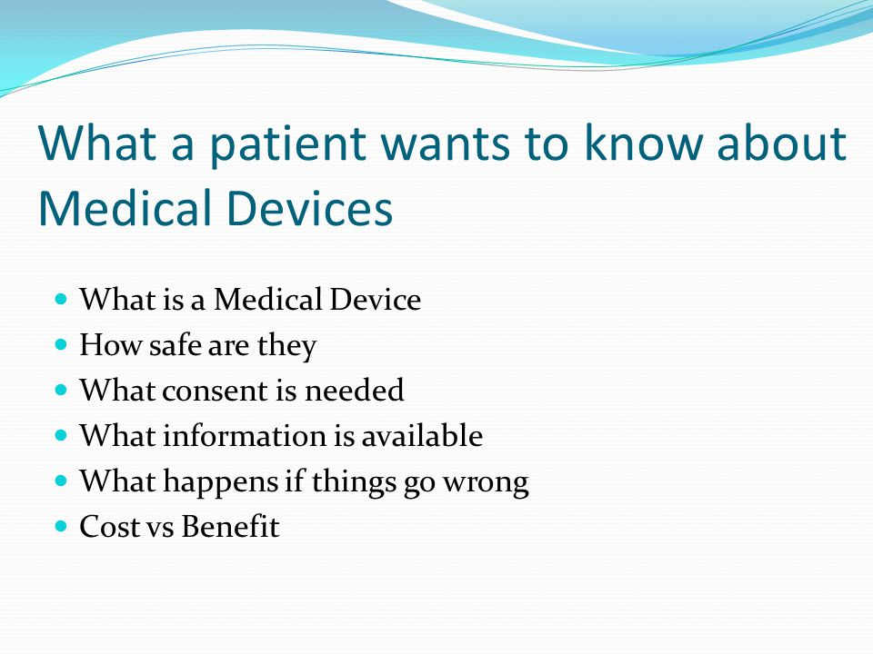 What a patient wants to know about Medical Devices What is a Medical Device How safe are they What consent is needed What information is available What happens if things go wrong Cost vs Benefit