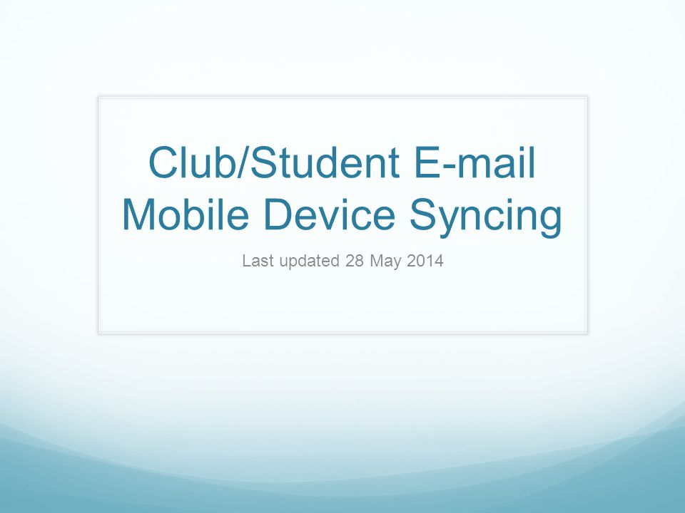 Club/Student E-mail Mobile Device Syncing Last updated 28 May 2014