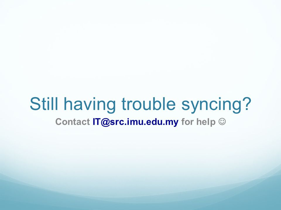 Still having trouble syncing Contact IT@src.imu.edu.my for help