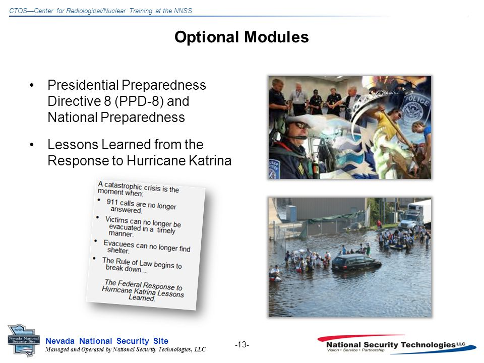 Managed and Operated by National Security Technologies, LLC Nevada National Security Site CTOSCenter for Radiological/Nuclear Training at the NNSS Optional Modules Presidential Preparedness Directive 8 (PPD-8) and National Preparedness Lessons Learned from the Response to Hurricane Katrina -13-