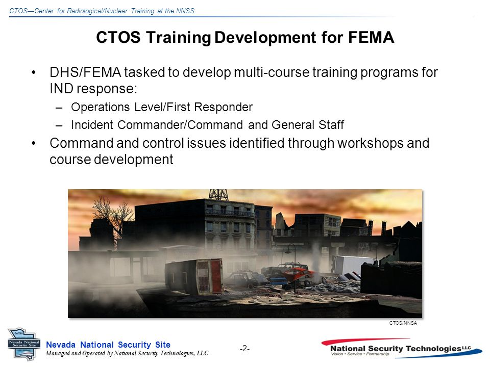 Managed and Operated by National Security Technologies, LLC Nevada National Security Site CTOSCenter for Radiological/Nuclear Training at the NNSS CTOS Training Development for FEMA DHS/FEMA tasked to develop multi-course training programs for IND response: –Operations Level/First Responder –Incident Commander/Command and General Staff Command and control issues identified through workshops and course development CTOS/NNSA -2-