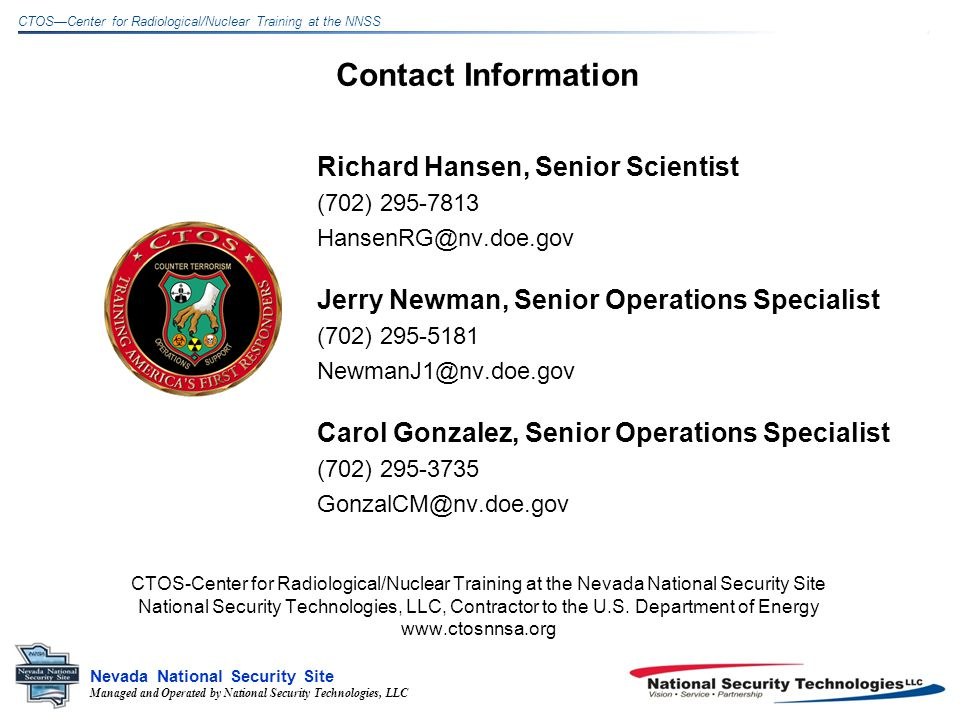 Managed and Operated by National Security Technologies, LLC Nevada National Security Site CTOSCenter for Radiological/Nuclear Training at the NNSS Contact Information Richard Hansen, Senior Scientist (702) Jerry Newman, Senior Operations Specialist (702) Carol Gonzalez, Senior Operations Specialist (702) CTOS-Center for Radiological/Nuclear Training at the Nevada National Security Site National Security Technologies, LLC, Contractor to the U.S.