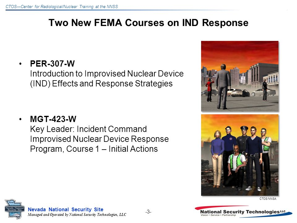 Managed and Operated by National Security Technologies, LLC Nevada National Security Site CTOSCenter for Radiological/Nuclear Training at the NNSS Key Leader: Incident Command Improvised Nuclear Device Response Program, Course 1 Initial Actions Course Description –Command-level responsibilities and functions related to the detonation of an IND in a major U.S.