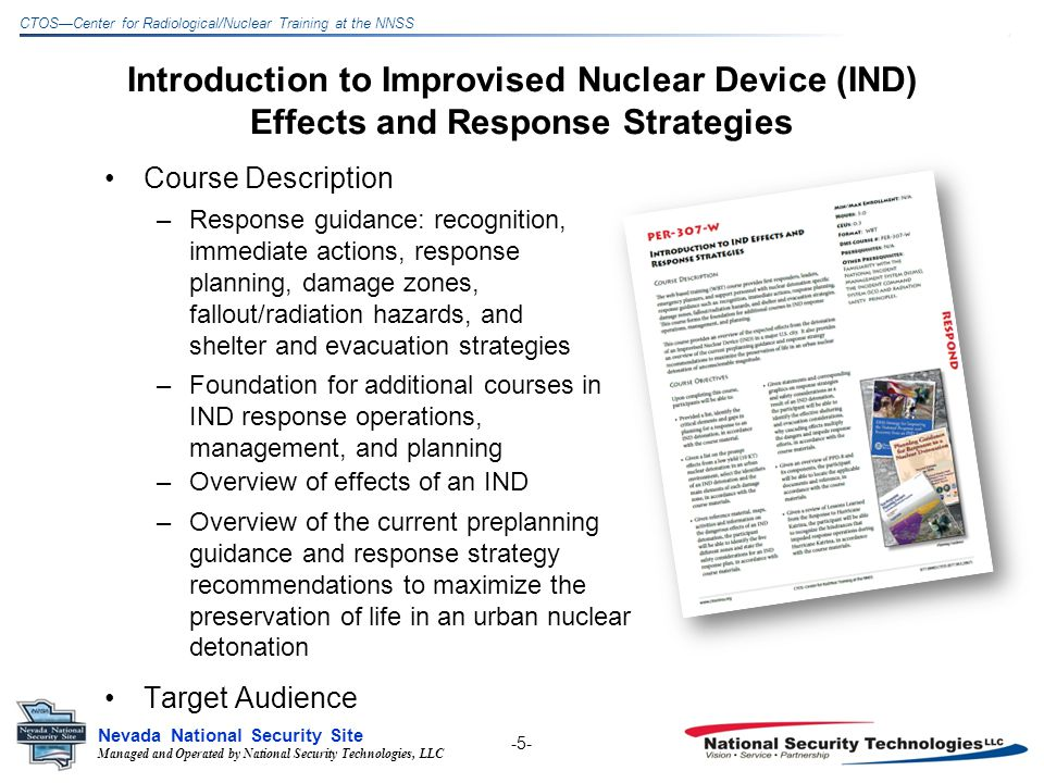 Managed and Operated by National Security Technologies, LLC Nevada National Security Site CTOSCenter for Radiological/Nuclear Training at the NNSS Introduction to Improvised Nuclear Device (IND) Effects and Response Strategies Course Description –Response guidance: recognition, immediate actions, response planning, damage zones, fallout/radiation hazards, and shelter and evacuation strategies –Foundation for additional courses in IND response operations, management, and planning -5- –Overview of effects of an IND –Overview of the current preplanning guidance and response strategy recommendations to maximize the preservation of life in an urban nuclear detonation Target Audience
