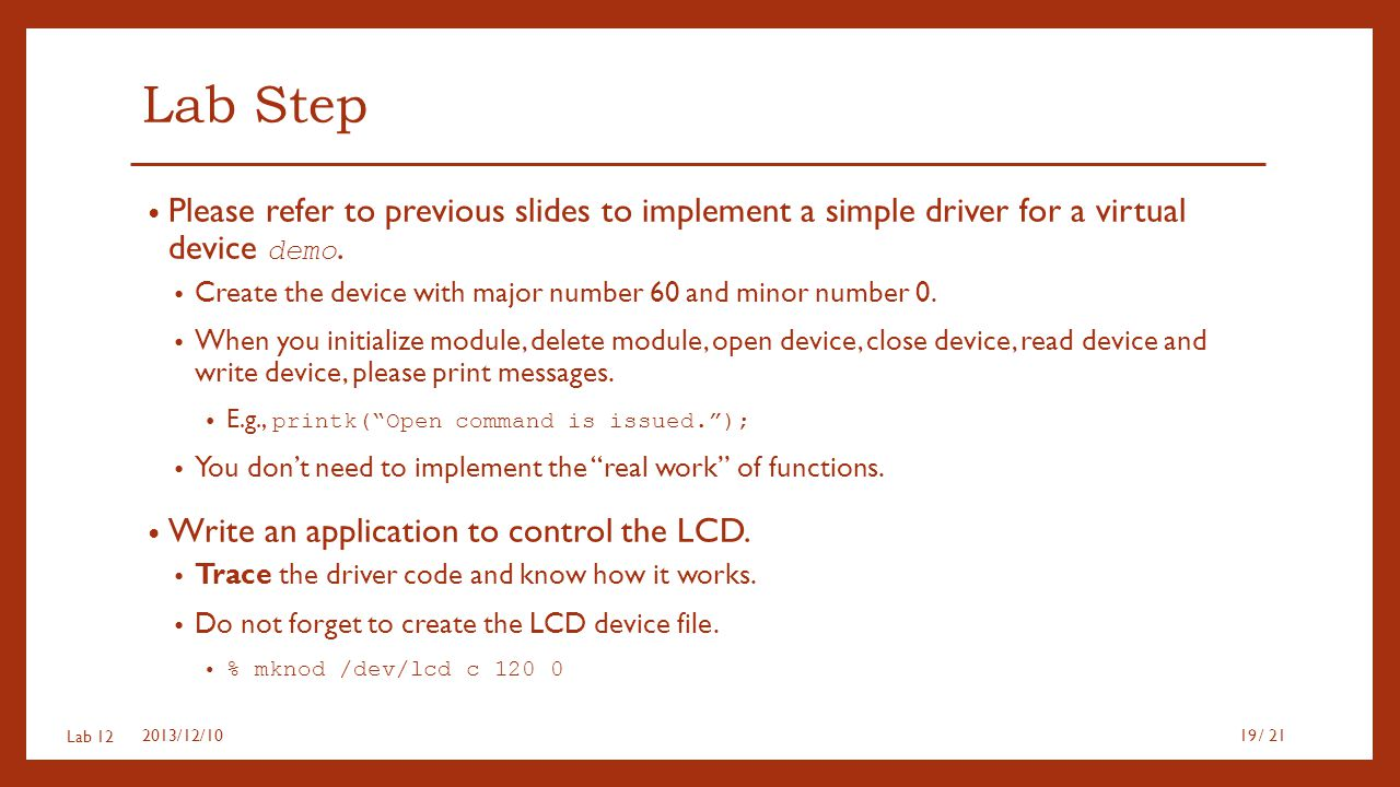 Lab 12 Lab Step Please refer to previous slides to implement a simple driver for a virtual device demo. Create the device with major number 60 and min