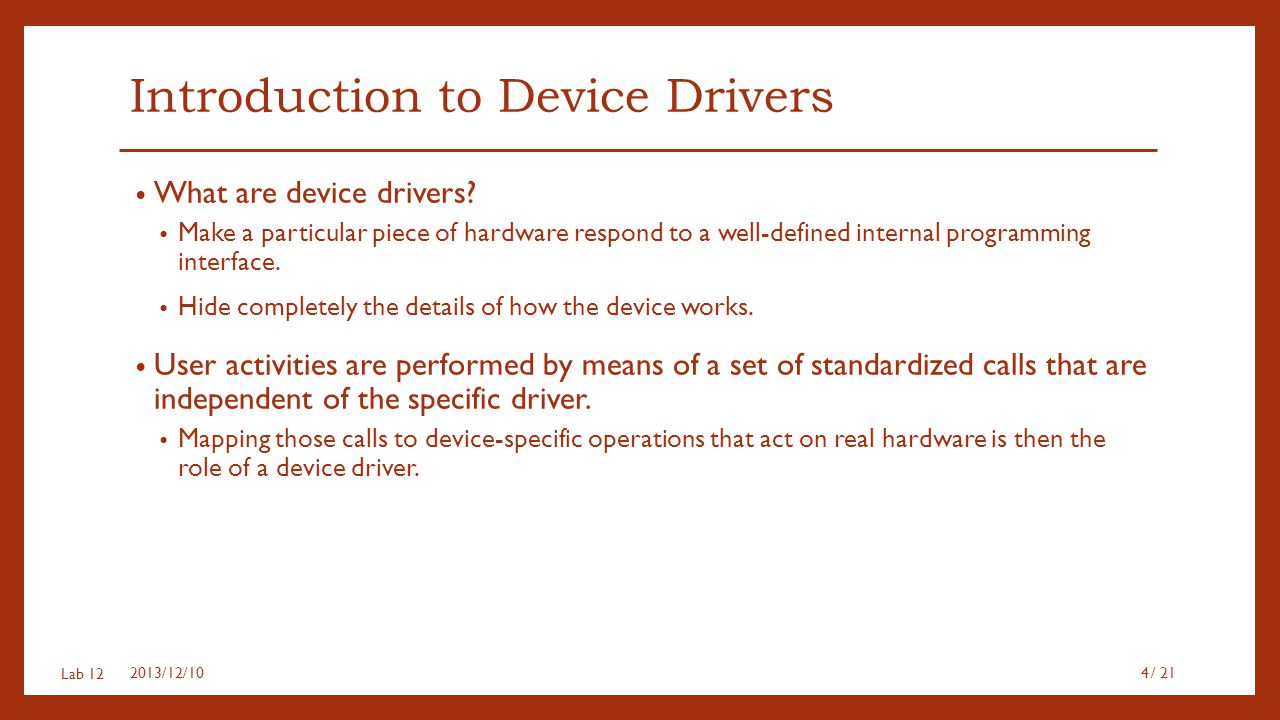 Lab 12 Introduction to Device Drivers What are device drivers? Make a particular piece of hardware respond to a well-defined internal programming inte