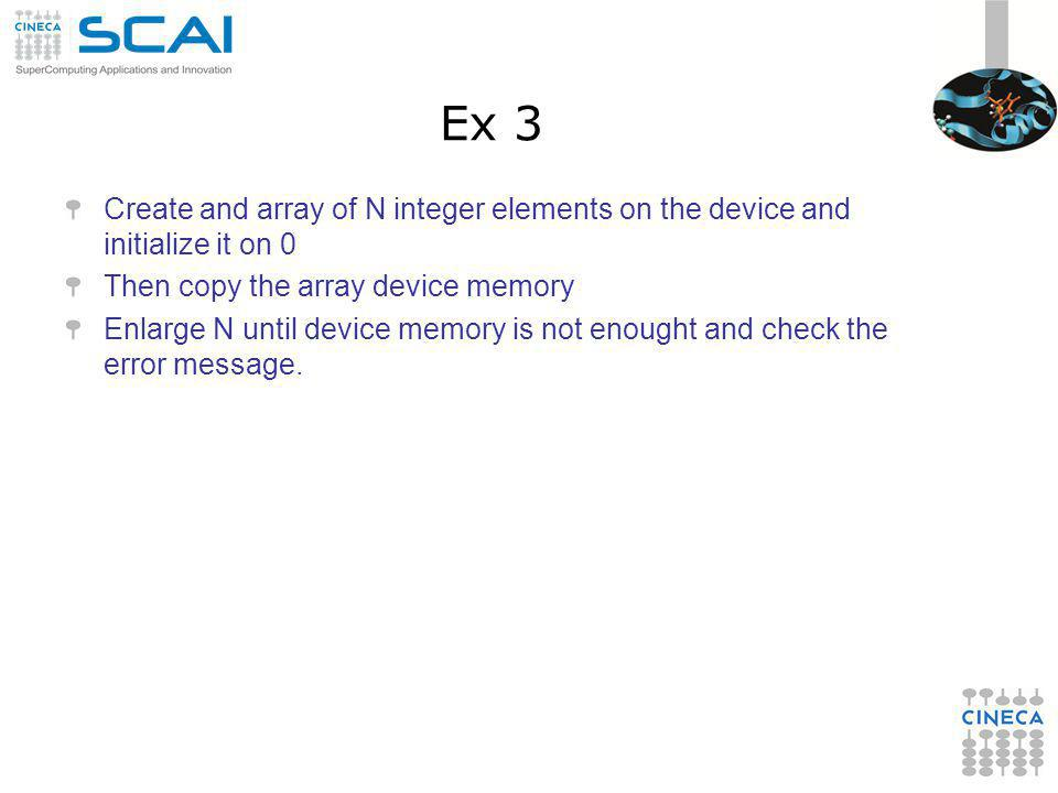 Ex 3 Create and array of N integer elements on the device and initialize it on 0 Then copy the array device memory Enlarge N until device memory is no