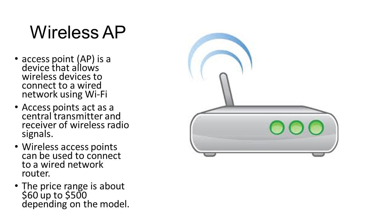 Wireless AP access point (AP) is a device that allows wireless devices to connect to a wired network using Wi-Fi Access points act as a central transmitter and receiver of wireless radio signals.