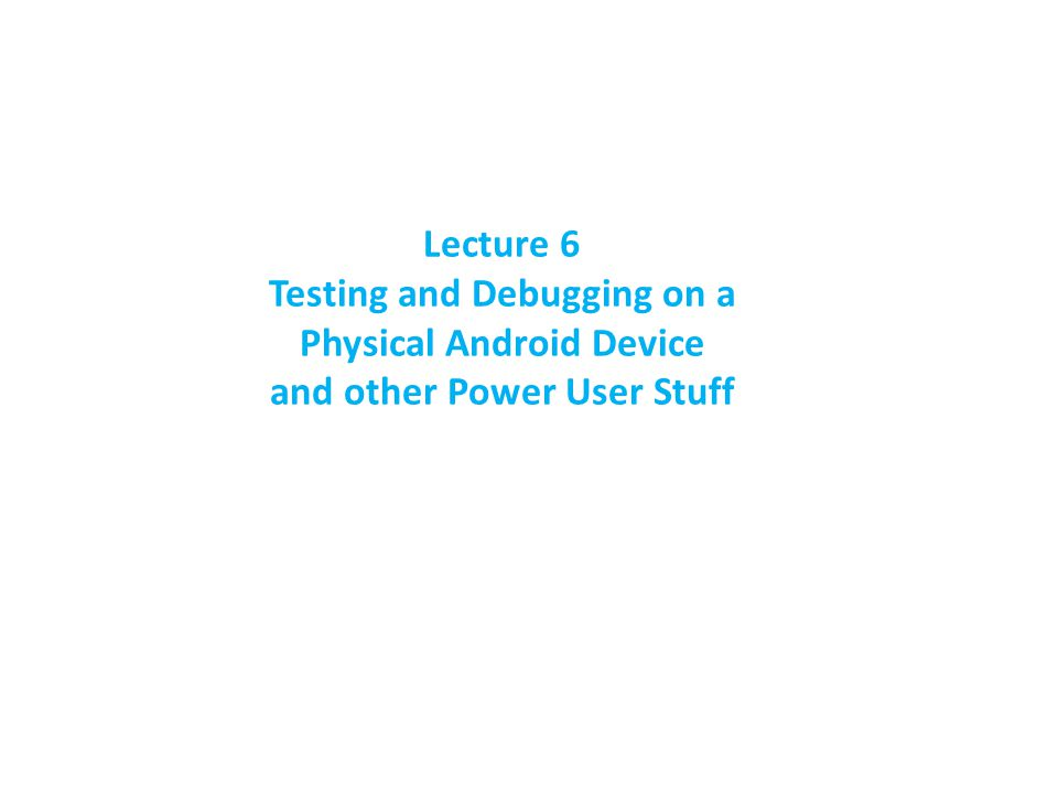 Lecture 6 Testing and Debugging on a Physical Android Device and other Power User Stuff