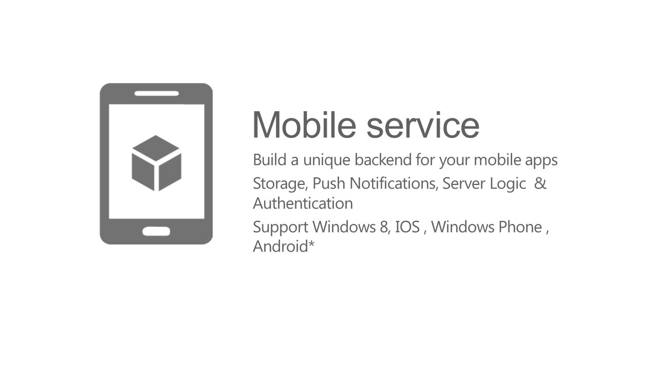 Mobile service Build a unique backend for your mobile apps Storage, Push Notifications, Server Logic & Authentication Support Windows 8, IOS, Windows Phone, Android*