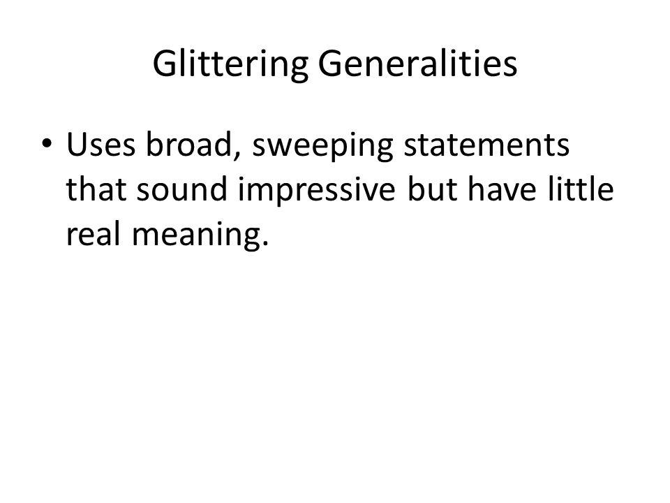 Glittering Generalities Uses broad, sweeping statements that sound impressive but have little real meaning.
