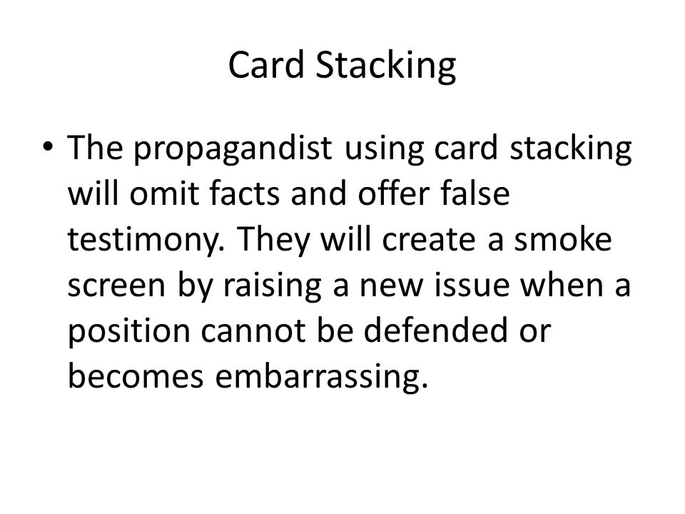 Card Stacking The propagandist using card stacking will omit facts and offer false testimony. They will create a smoke screen by raising a new issue w