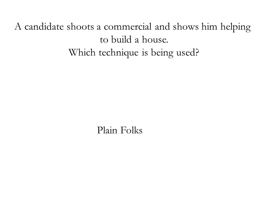 A candidate shoots a commercial and shows him helping to build a house. Which technique is being used? Plain Folks