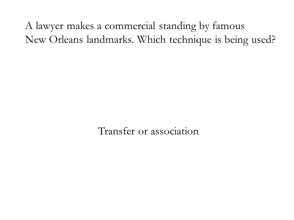 A lawyer makes a commercial standing by famous New Orleans landmarks. Which technique is being used? Transfer or association