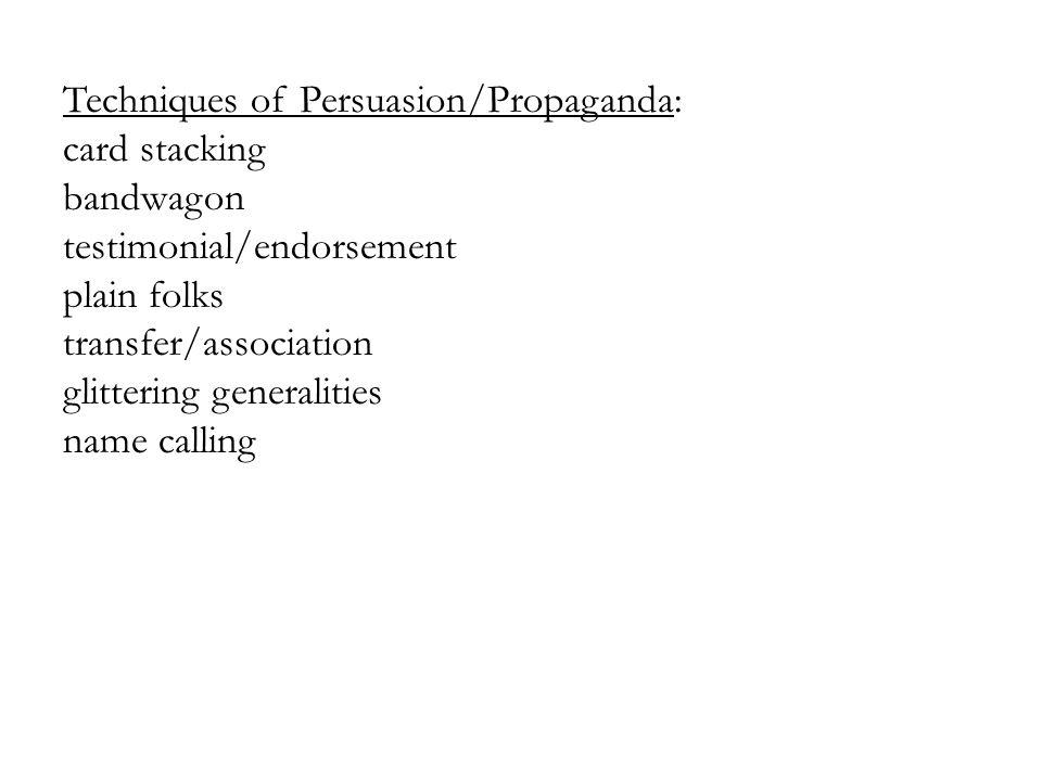 Techniques of Persuasion/Propaganda: card stacking bandwagon testimonial/endorsement plain folks transfer/association glittering generalities name cal