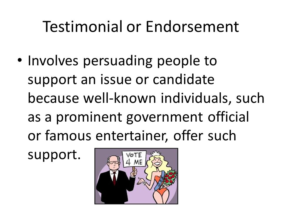 Testimonial or Endorsement Involves persuading people to support an issue or candidate because well-known individuals, such as a prominent government