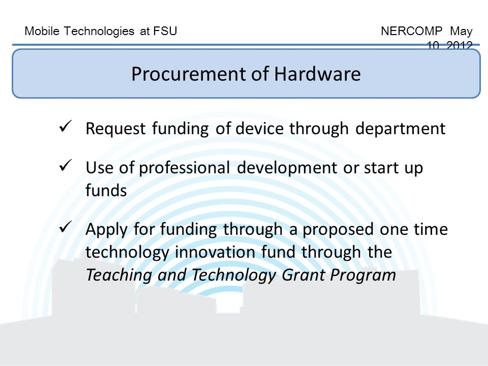 Mobile Technologies at FSU NERCOMP May 10, 2012 Procurement of Hardware Request funding of device through department Use of professional development or start up funds Apply for funding through a proposed one time technology innovation fund through the Teaching and Technology Grant Program