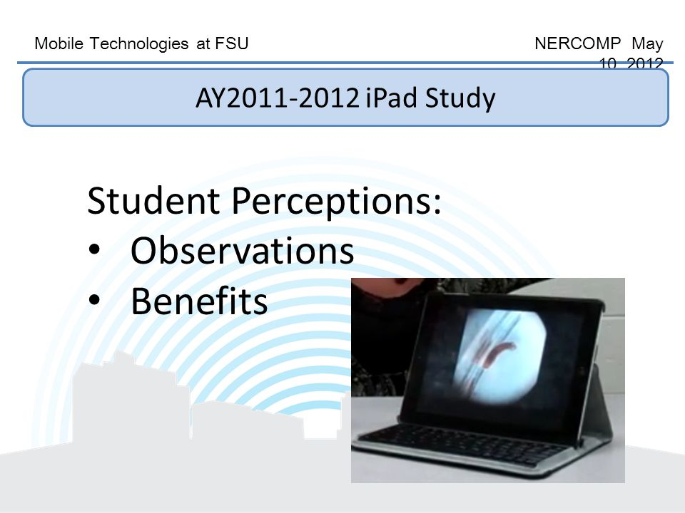 Mobile Technologies at FSU NERCOMP May 10, 2012 Student Perceptions: Observations Benefits AY2011-2012 iPad Study