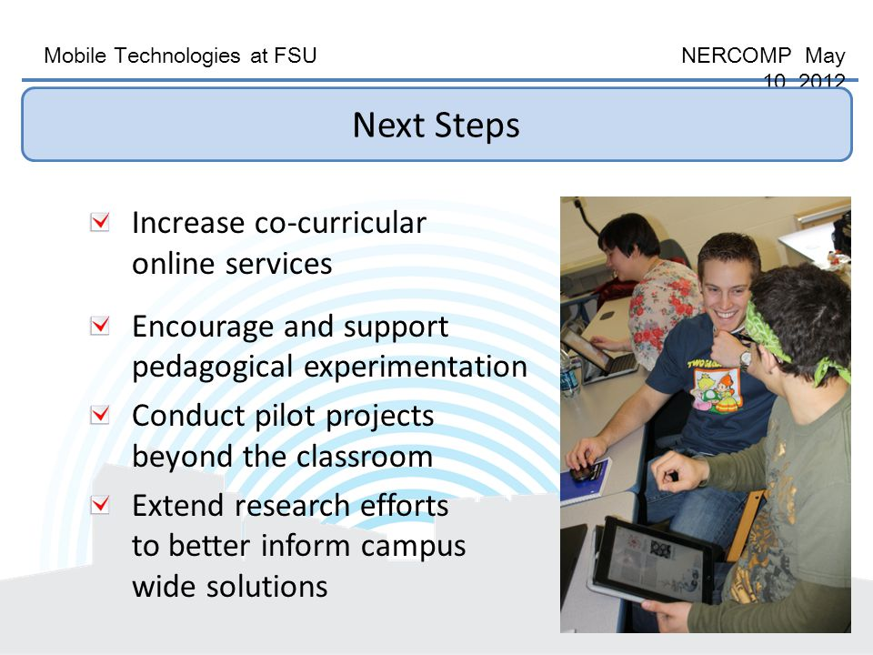 Mobile Technologies at FSU NERCOMP May 10, 2012 Increase co-curricular online services Encourage and support pedagogical experimentation Conduct pilot projects beyond the classroom Extend research efforts to better inform campus wide solutions Next Steps