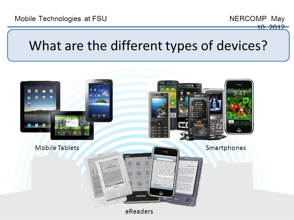 Mobile Technologies at FSU NERCOMP May 10, 2012 Mobile TabletsSmartphones eReaders What are the different types of devices