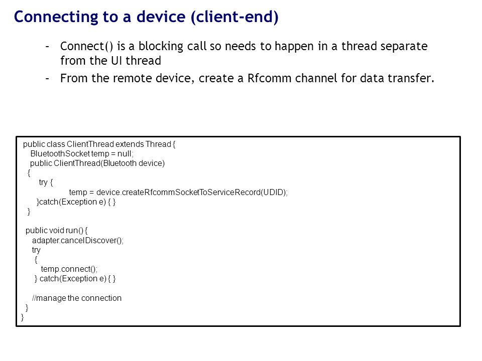 Data transfer using the server/client socket –Attach an InputStream and an OutputStream to the the socket –Use read(byte[]) and write(byte[]) to read and write --- both are blocking calls public class ClientThread extends Thread { BluetoothSocket temp = null; public ClientThread(Bluetooth device) { try { temp = device.createRfcommSocketToServiceRecord(UDID); }catch(Exception e) { } } public void run() { byte[] buffer = new byte[1024]; int numbytes; adapter.cancelDiscover(); try { numbytes = temp.read(buffer); //do whatever you want with the bytes } catch(Exception e) { } //manage the connection }