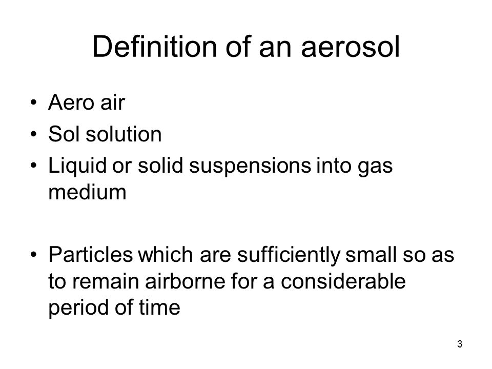 3 Definition of an aerosol Aero air Sol solution Liquid or solid suspensions into gas medium Particles which are sufficiently small so as to remain ai