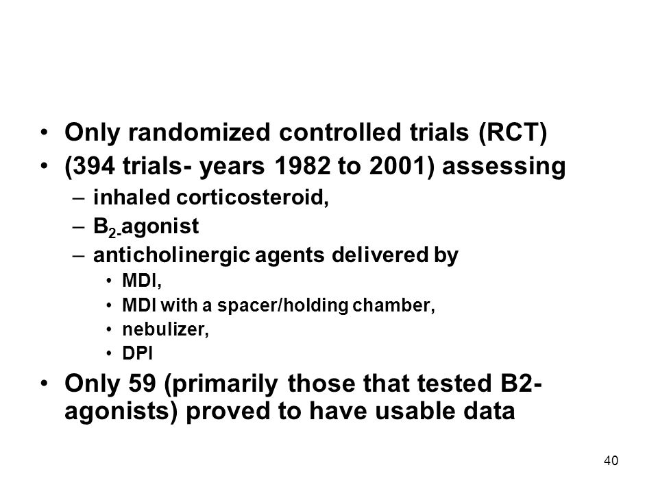 40 Only randomized controlled trials (RCT) (394 trials- years 1982 to 2001) assessing –inhaled corticosteroid, –B 2- agonist –anticholinergic agents d
