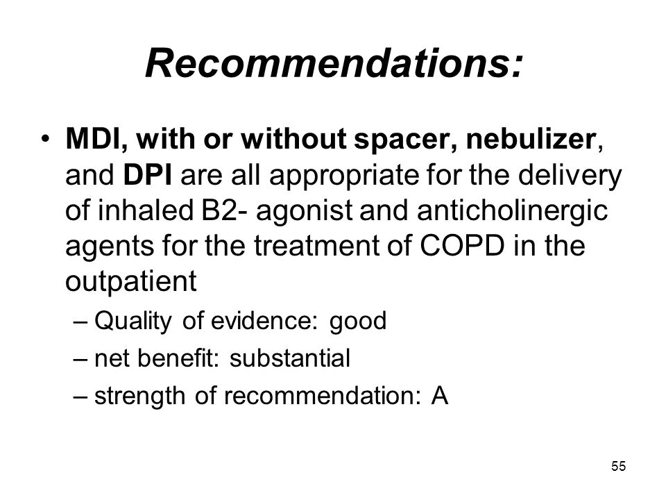 55 Recommendations: MDI, with or without spacer, nebulizer, and DPI are all appropriate for the delivery of inhaled B2- agonist and anticholinergic ag