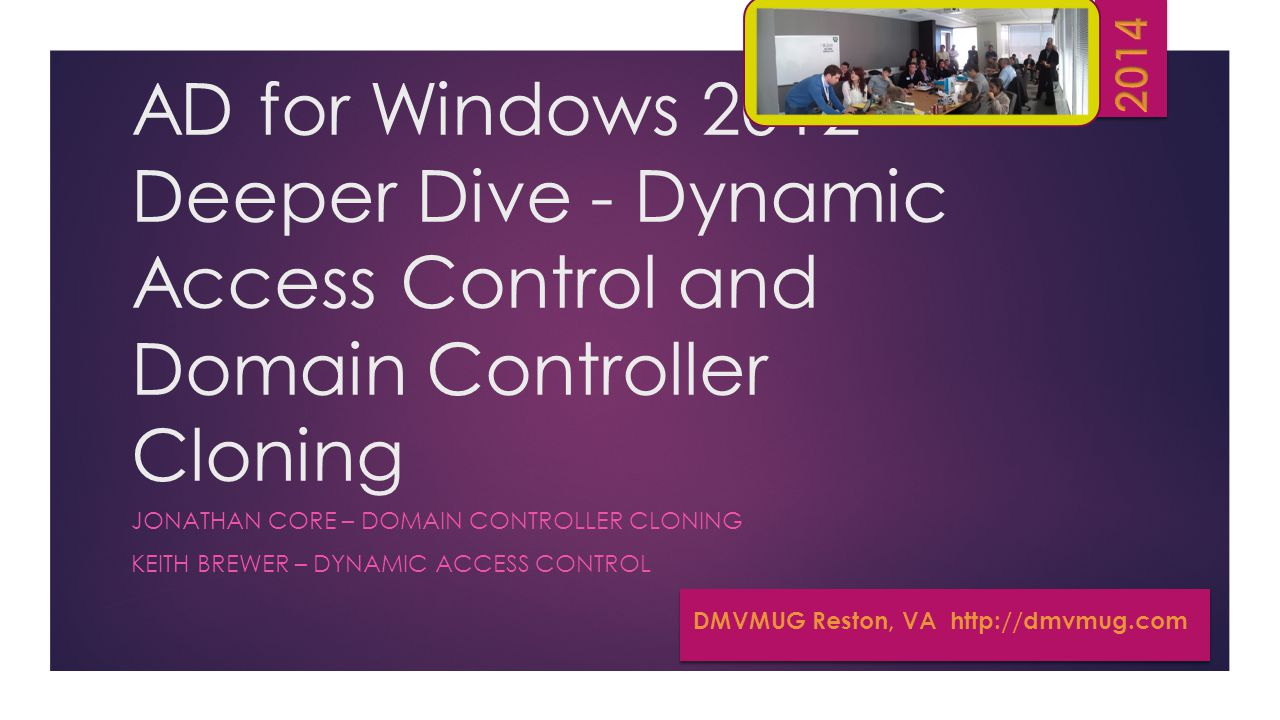 AD for Windows 2012 Deeper Dive - Dynamic Access Control and Domain Controller Cloning JONATHAN CORE – DOMAIN CONTROLLER CLONING KEITH BREWER – DYNAMIC ACCESS CONTROL DMVMUG Reston, VA http://dmvmug.com