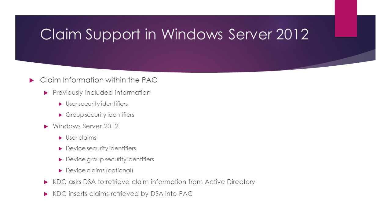 Claim Support in Windows Server 2012 Claim Information within the PAC Previously included information User security identifiers Group security identifiers Windows Server 2012 User claims Device security identifiers Device group security identifiers Device claims (optional) KDC asks DSA to retrieve claim information from Active Directory KDC inserts claims retrieved by DSA into PAC