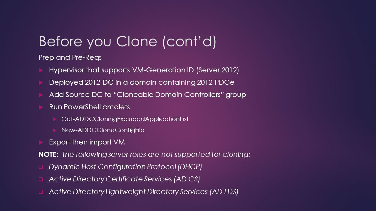 Before you Clone (contd) Prep and Pre-Reqs Hypervisor that supports VM-Generation ID (Server 2012) Deployed 2012 DC in a domain containing 2012 PDCe Add Source DC to Cloneable Domain Controllers group Run PowerShell cmdlets Get-ADDCCloningExcludedApplicationList New-ADDCCloneConfigFile Export then import VM NOTE: The following server roles are not supported for cloning: Dynamic Host Configuration Protocol (DHCP) Active Directory Certificate Services (AD CS) Active Directory Lightweight Directory Services (AD LDS)