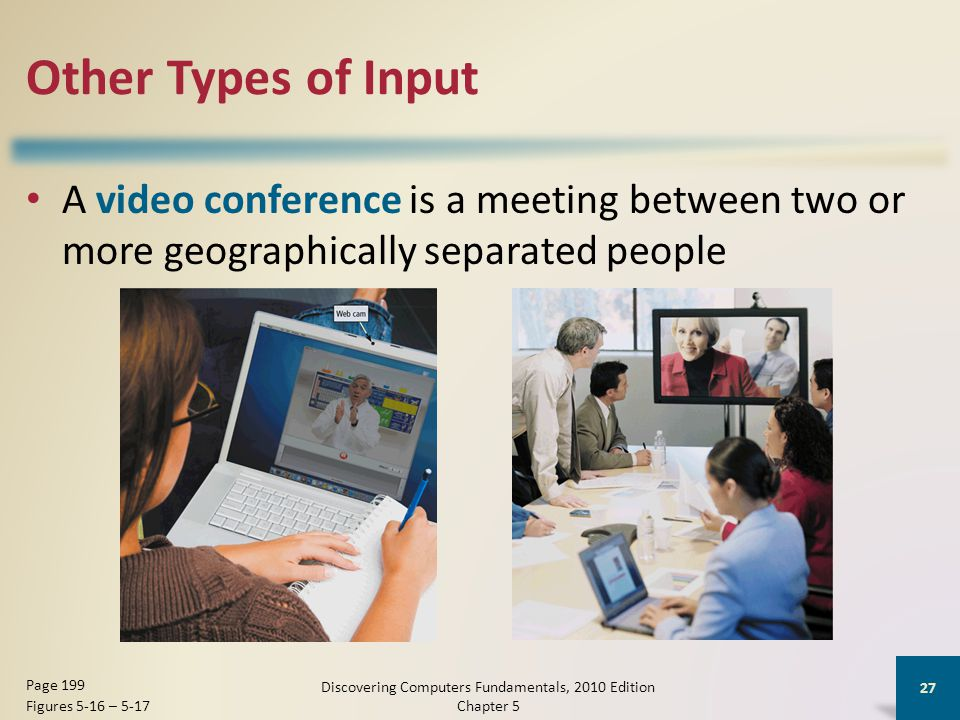 Other Types of Input A video conference is a meeting between two or more geographically separated people Discovering Computers Fundamentals, 2010 Edition Chapter 5 27 Page 199 Figures 5-16 – 5-17
