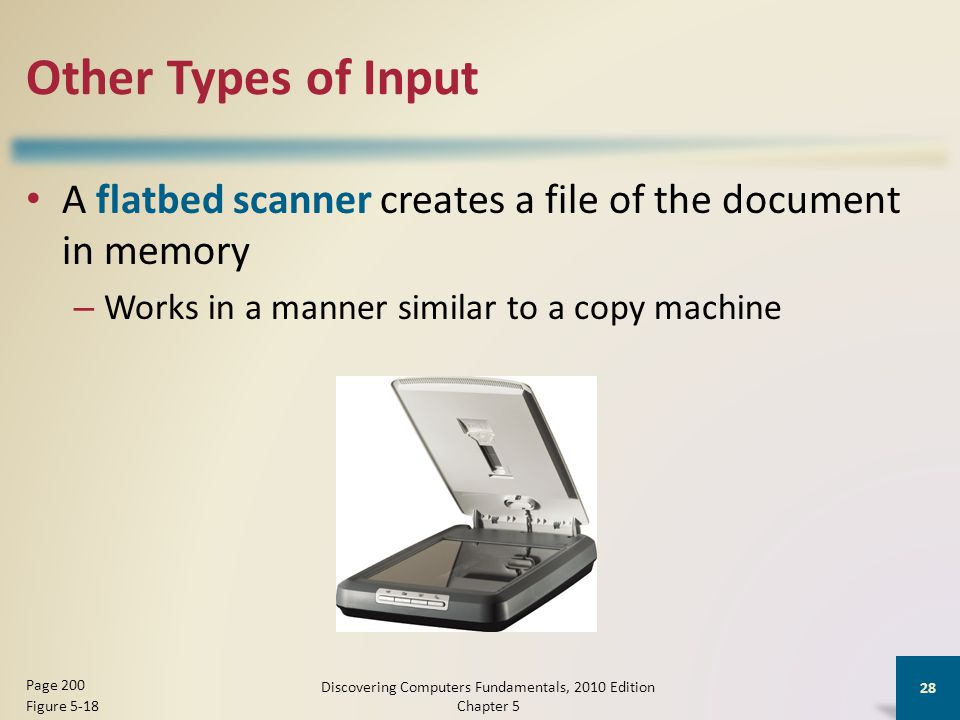 Other Types of Input Discovering Computers Fundamentals, 2010 Edition Chapter 5 28 Page 200 Figure 5-18 A flatbed scanner creates a file of the document in memory – Works in a manner similar to a copy machine