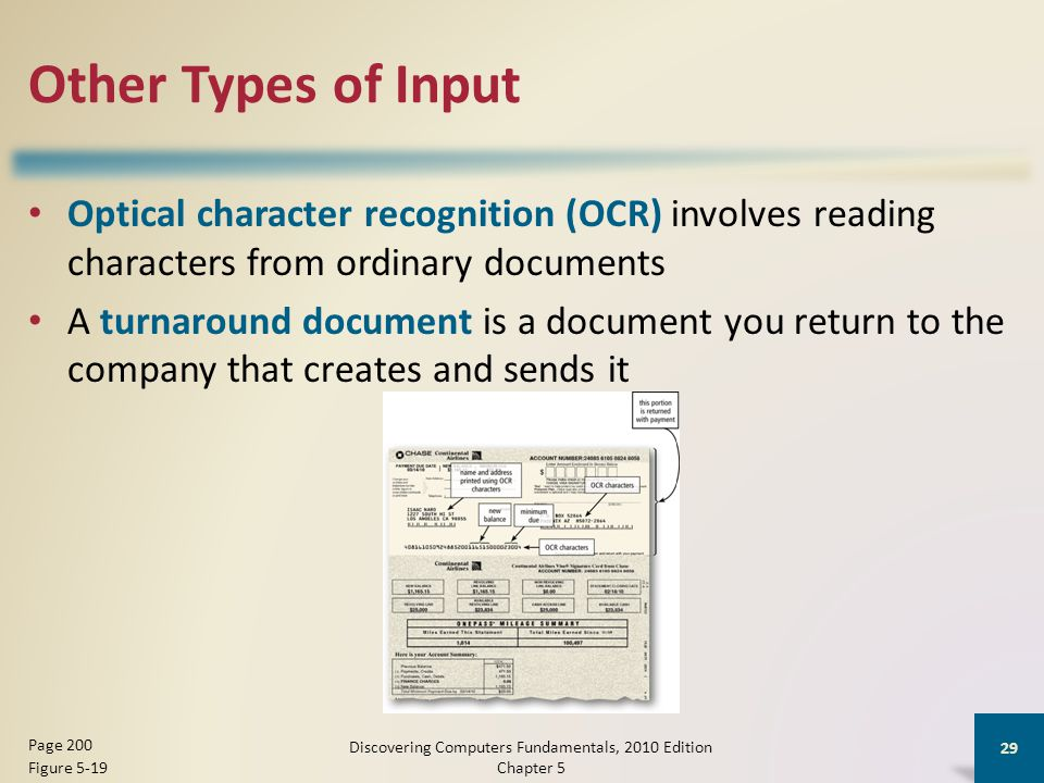 Other Types of Input Optical character recognition (OCR) involves reading characters from ordinary documents A turnaround document is a document you return to the company that creates and sends it Discovering Computers Fundamentals, 2010 Edition Chapter 5 29 Page 200 Figure 5-19
