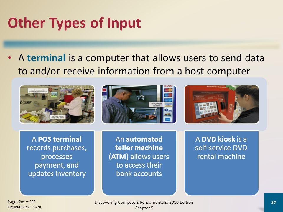 Other Types of Input A terminal is a computer that allows users to send data to and/or receive information from a host computer Discovering Computers Fundamentals, 2010 Edition Chapter 5 37 Pages 204 – 205 Figures 5-26 – 5-28 A POS terminal records purchases, processes payment, and updates inventory An automated teller machine (ATM) allows users to access their bank accounts A DVD kiosk is a self-service DVD rental machine